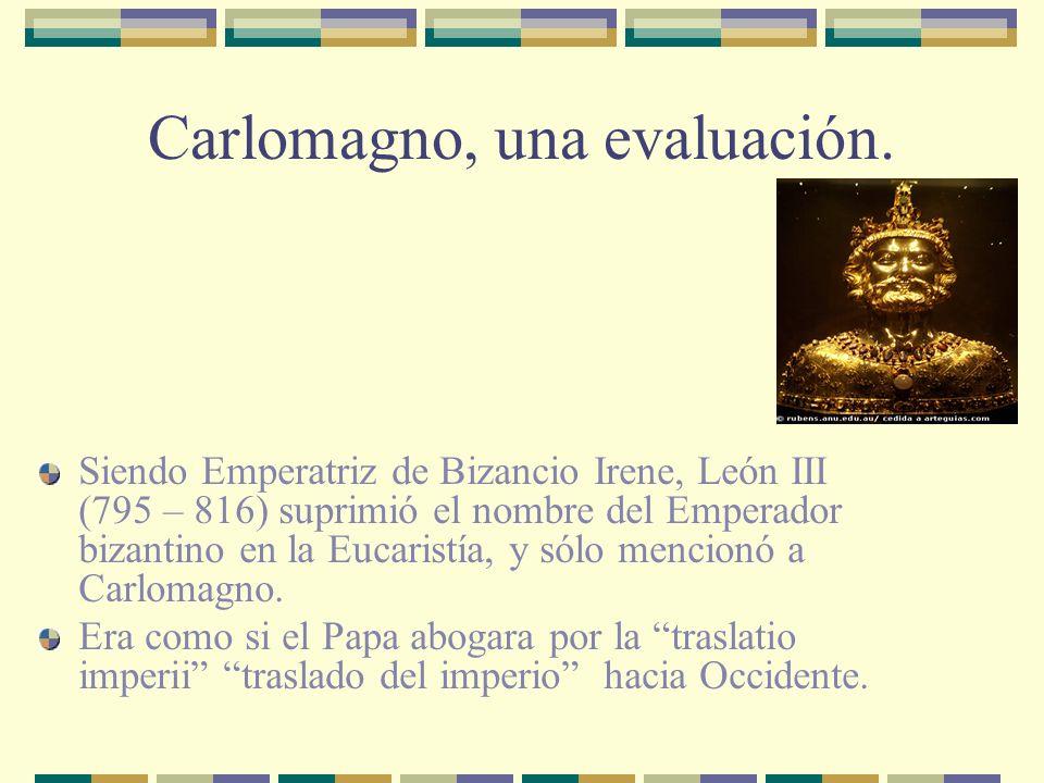 Carlomagno, una evaluación. Siendo Emperatriz de Bizancio Irene, León III (795 – 816) suprimió el nombre del Emperador bizantino en la Eucaristía, y s