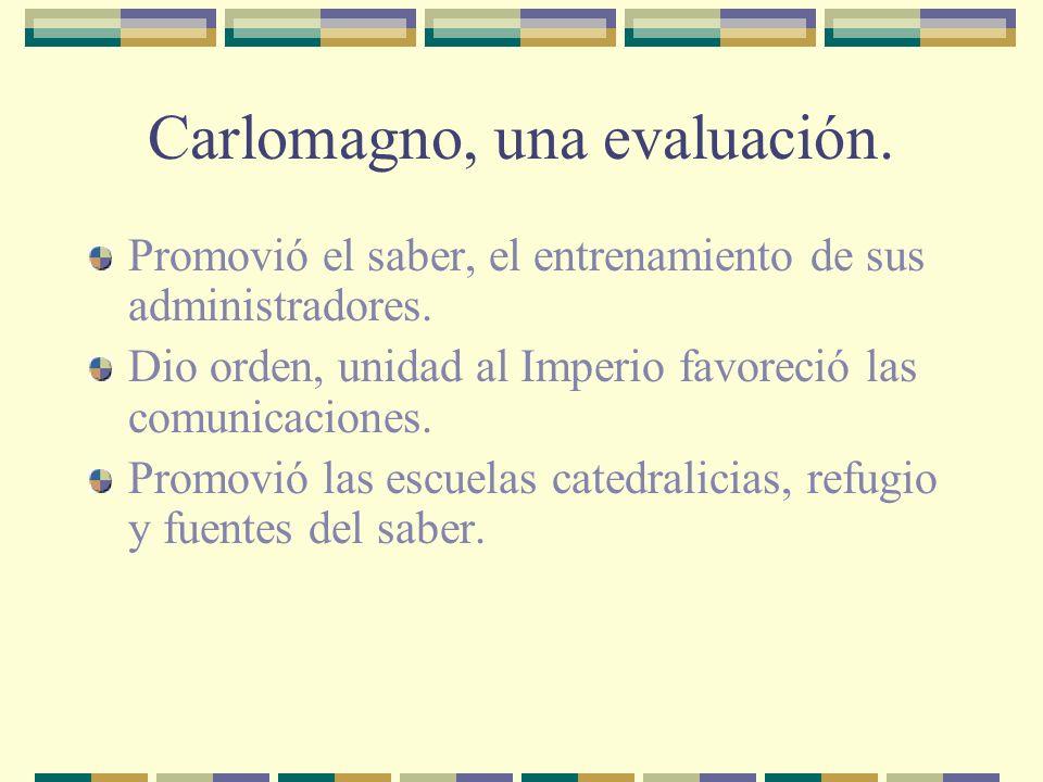 Carlomagno, una evaluación. Promovió el saber, el entrenamiento de sus administradores. Dio orden, unidad al Imperio favoreció las comunicaciones. Pro