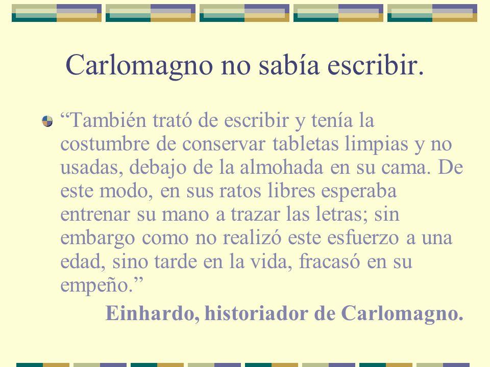 Carlomagno no sabía escribir. También trató de escribir y tenía la costumbre de conservar tabletas limpias y no usadas, debajo de la almohada en su ca