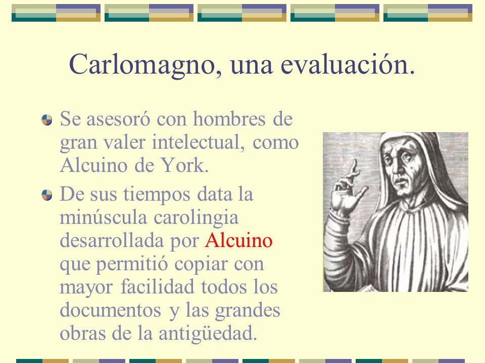 Carlomagno, una evaluación. Se asesoró con hombres de gran valer intelectual, como Alcuino de York. De sus tiempos data la minúscula carolingia desarr