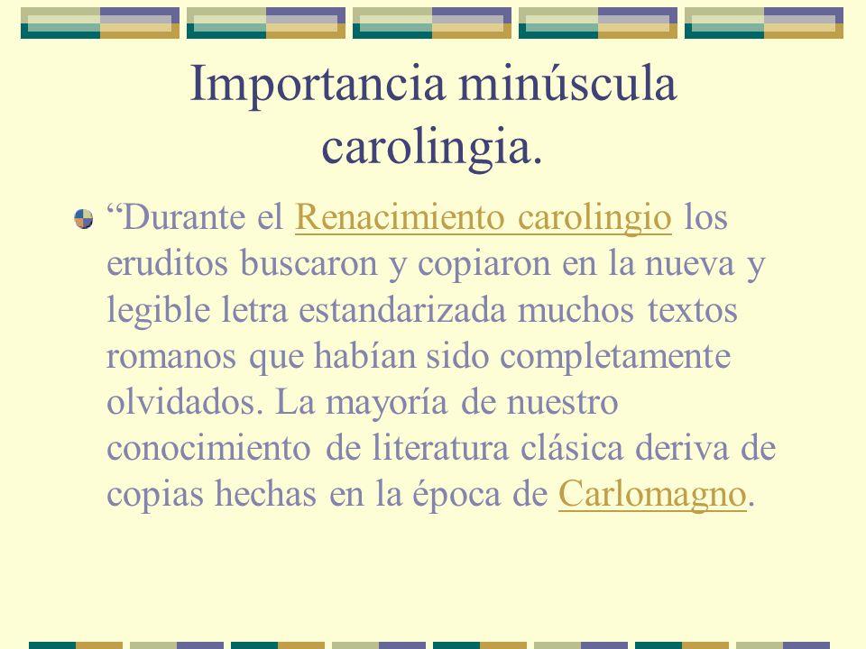 Importancia minúscula carolingia. Durante el Renacimiento carolingio los eruditos buscaron y copiaron en la nueva y legible letra estandarizada muchos
