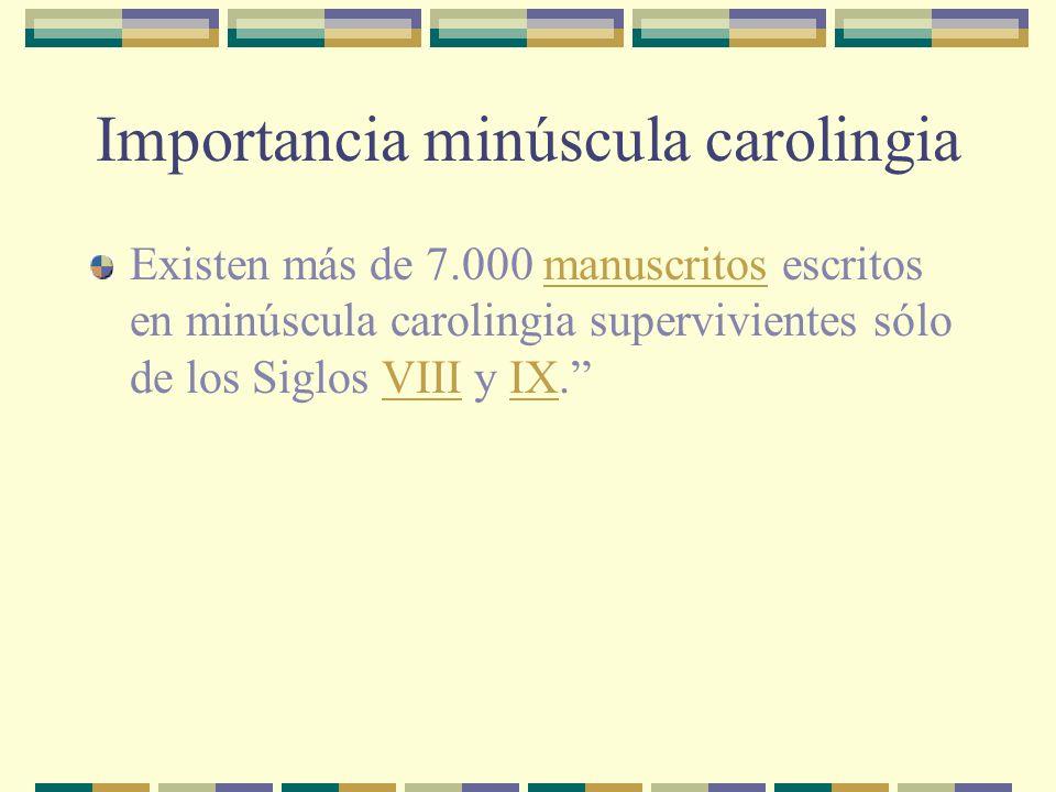 Importancia minúscula carolingia Existen más de 7.000 manuscritos escritos en minúscula carolingia supervivientes sólo de los Siglos VIII y IX.manuscr