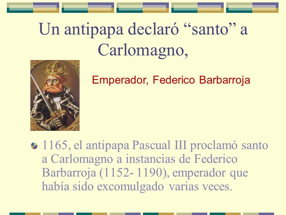 Un antipapa declaró santo a Carlomagno, 1165, el antipapa Pascual III proclamó santo a Carlomagno a instancias de Federico Barbarroja (1152- 1190), em