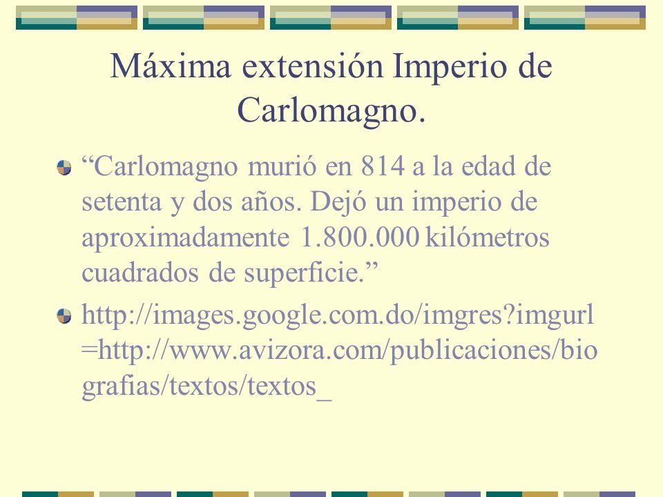 Máxima extensión Imperio de Carlomagno. Carlomagno murió en 814 a la edad de setenta y dos años. Dejó un imperio de aproximadamente 1.800.000 kilómetr