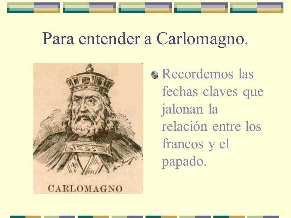 Para entender a Carlomagno. Recordemos las fechas claves que jalonan la relación entre los francos y el papado.