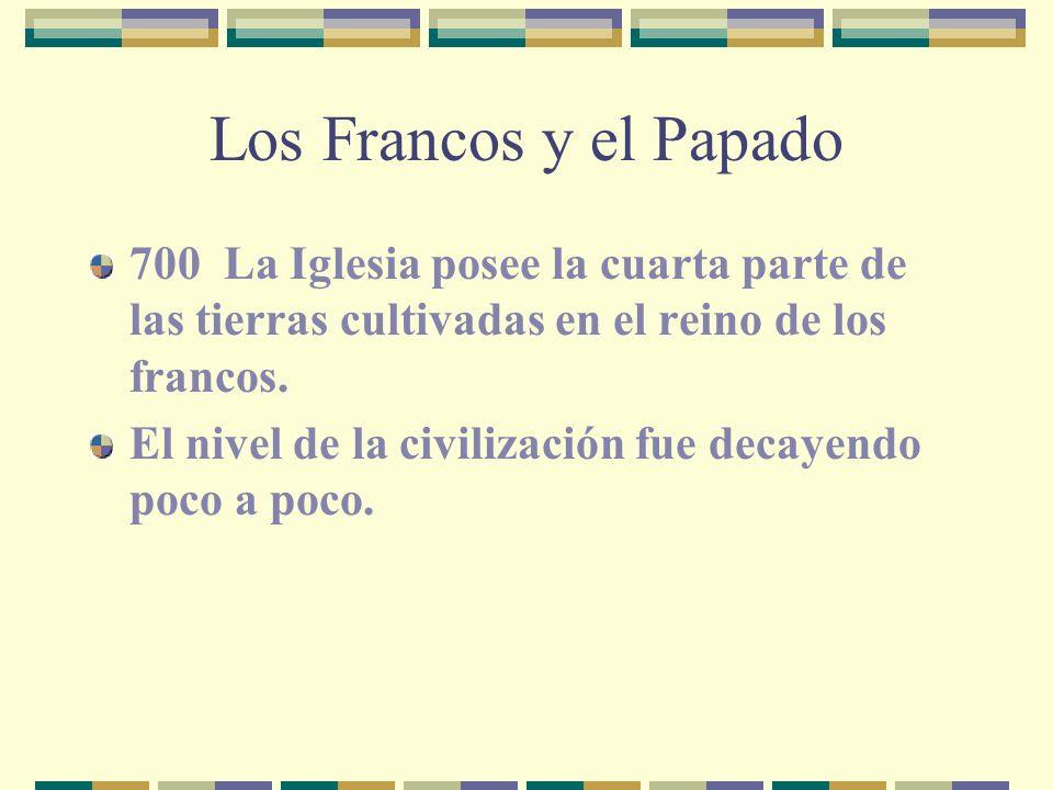 Los Francos y el Papado 700 La Iglesia posee la cuarta parte de las tierras cultivadas en el reino de los francos. El nivel de la civilización fue dec