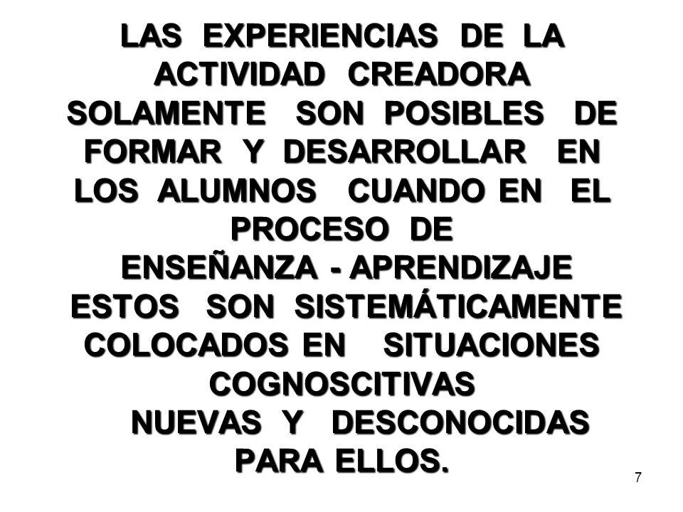 7 LAS EXPERIENCIAS DE LA ACTIVIDAD CREADORA SOLAMENTE SON POSIBLES DE FORMAR Y DESARROLLAR EN LOS ALUMNOS CUANDO EN EL PROCESO DE ENSEÑANZA - APRENDIZAJE ESTOS SON SISTEMÁTICAMENTE COLOCADOS EN SITUACIONES COGNOSCITIVAS NUEVAS Y DESCONOCIDAS PARA ELLOS.