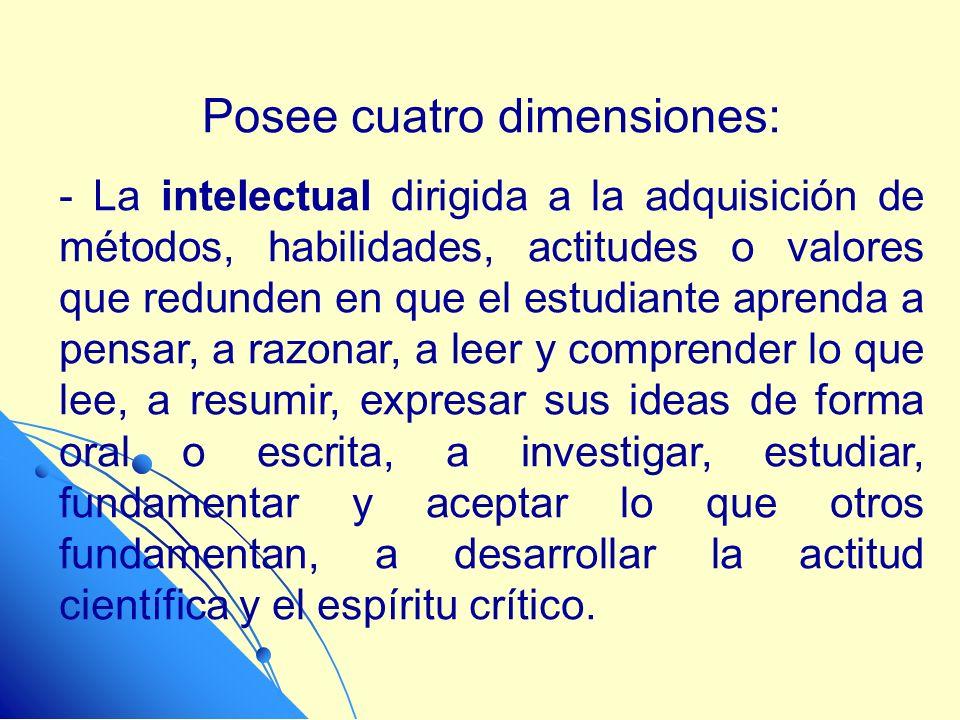 Posee cuatro dimensiones: - La intelectual dirigida a la adquisición de métodos, habilidades, actitudes o valores que redunden en que el estudiante ap