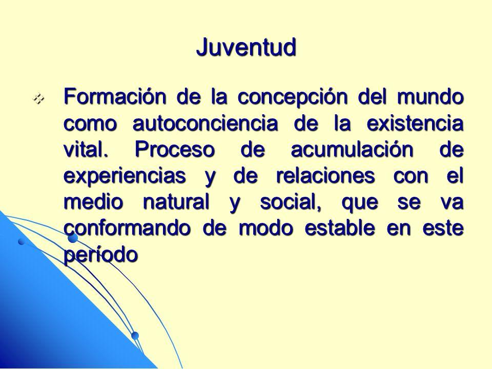 Juventud Formación de la concepción del mundo como autoconciencia de la existencia vital. Proceso de acumulación de experiencias y de relaciones con e