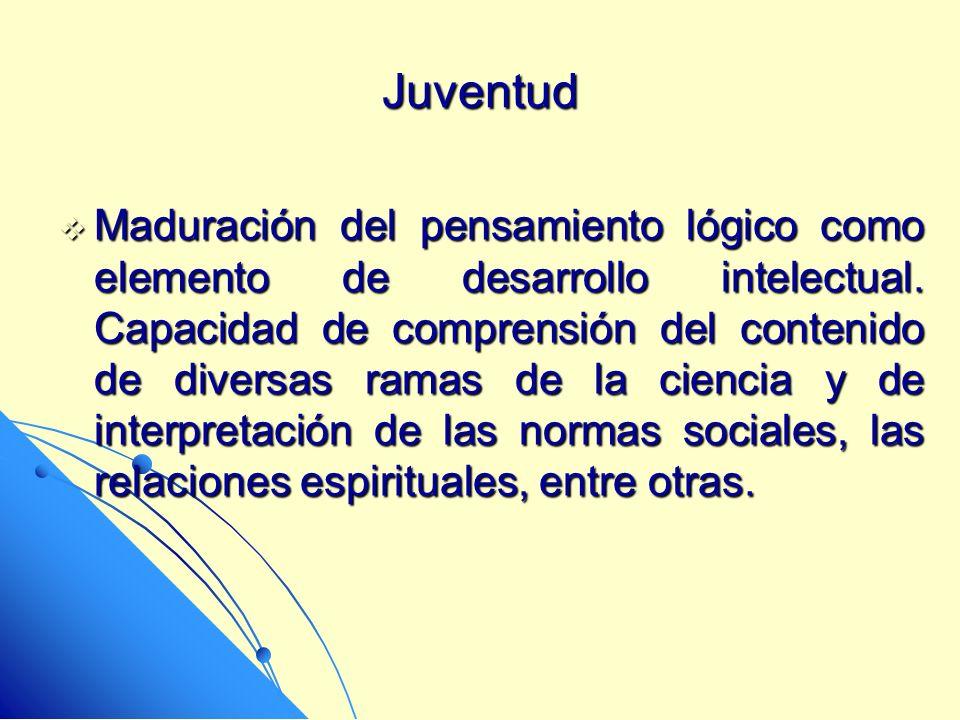 Juventud Maduración del pensamiento lógico como elemento de desarrollo intelectual. Capacidad de comprensión del contenido de diversas ramas de la cie