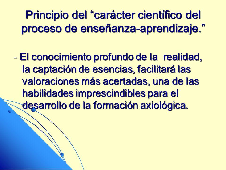 Principio del carácter científico del proceso de enseñanza-aprendizaje. - El conocimiento profundo de la realidad, la captación de esencias, facilitar