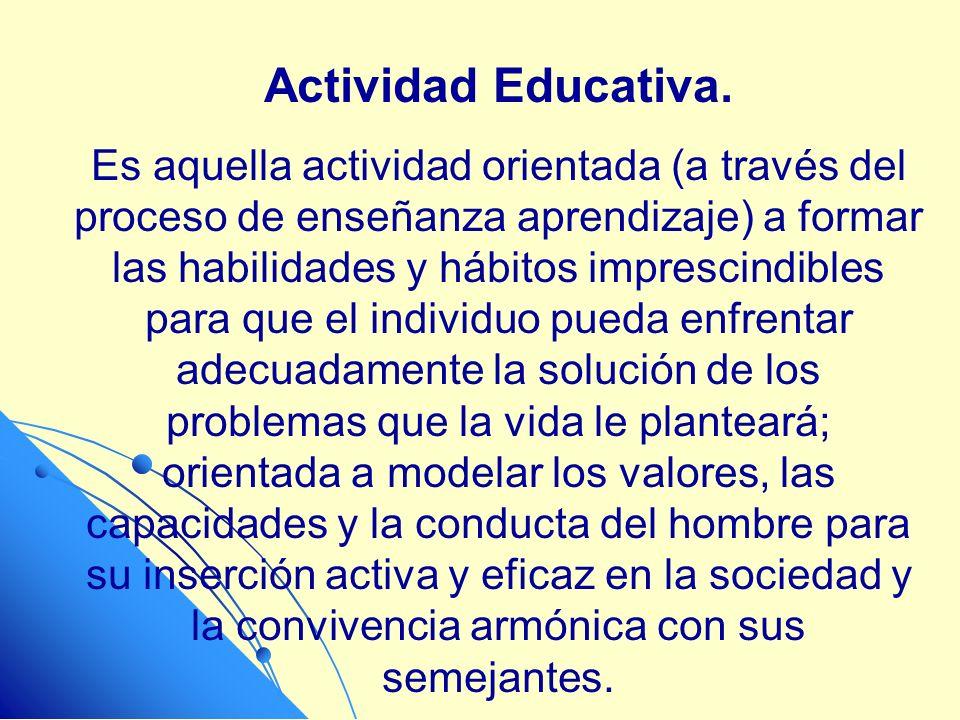 Actividad Educativa. Es aquella actividad orientada (a través del proceso de enseñanza aprendizaje) a formar las habilidades y hábitos imprescindibles