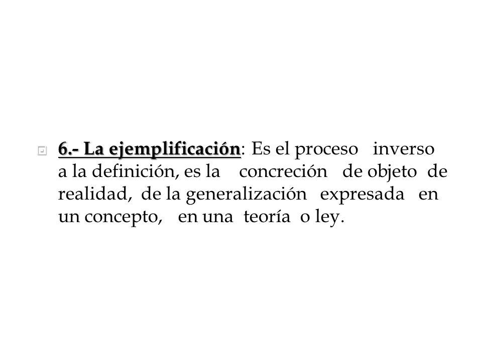 6.- La ejemplificación 6.- La ejemplificación : Es el proceso inverso a la definición, es la concreción de objeto de realidad, de la generalización ex