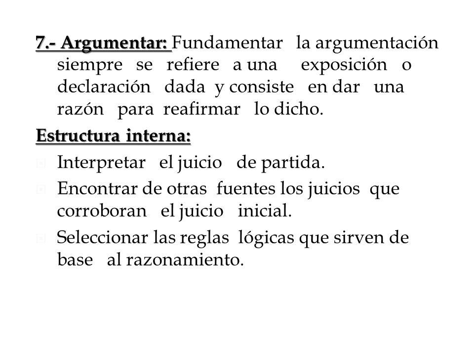 7.- Argumentar: 7.- Argumentar: Fundamentar la argumentación siempre se refiere a una exposición o declaración dada y consiste en dar una razón para r