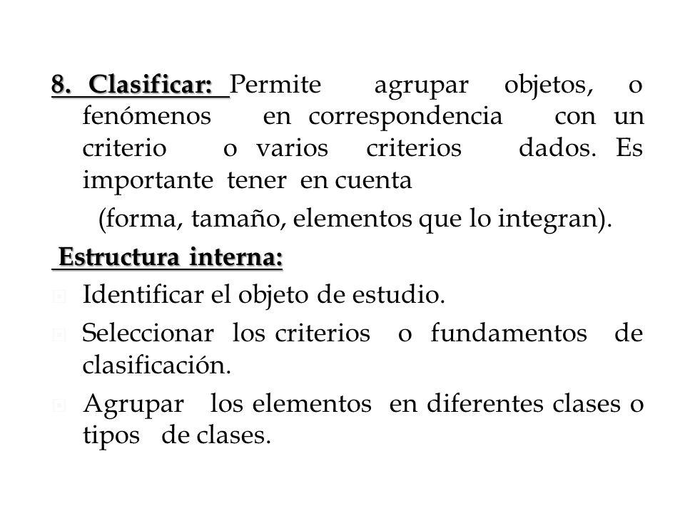 8. Clasificar: 8. Clasificar: Permite agrupar objetos, o fenómenos en correspondencia con un criterio o varios criterios dados. Es importante tener en