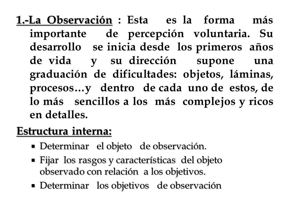 1.-La Observación 1.-La Observación : Esta es la forma más importante de percepción voluntaria. Su desarrollo se inicia desde los primeros años de vid