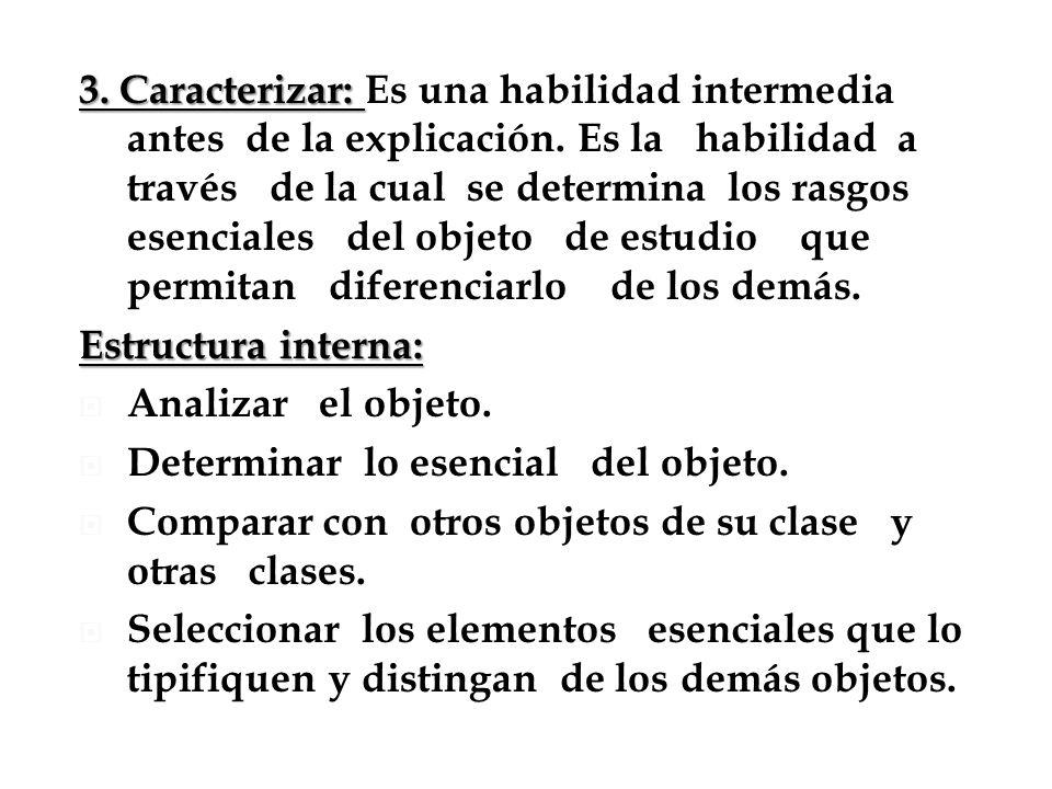 3. Caracterizar: 3. Caracterizar: Es una habilidad intermedia antes de la explicación. Es la habilidad a través de la cual se determina los rasgos ese
