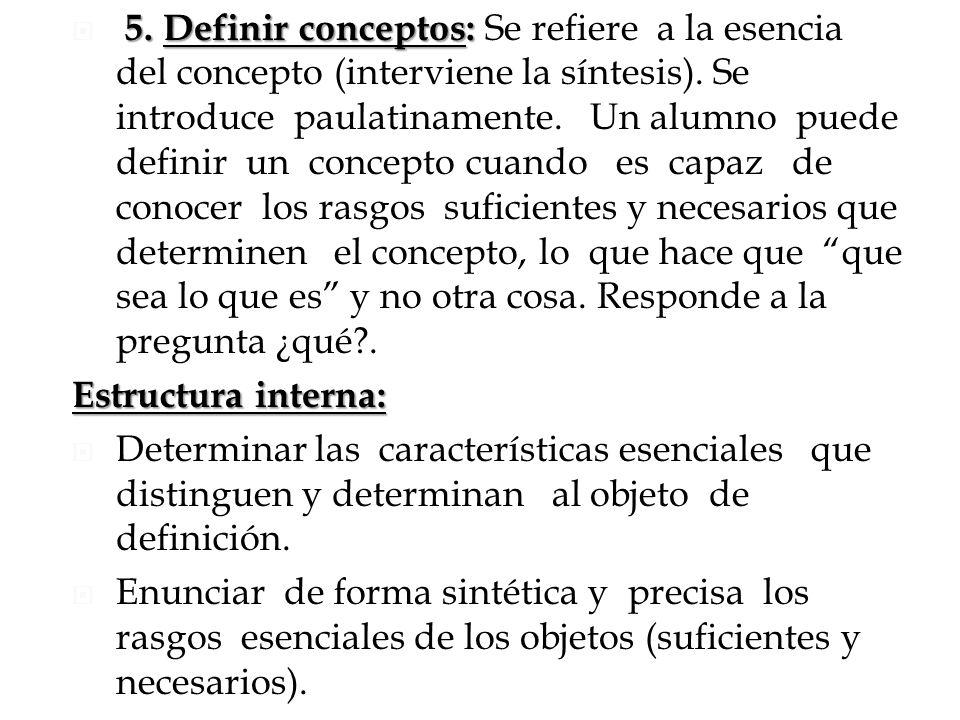 5. Definir conceptos: 5. Definir conceptos: Se refiere a la esencia del concepto (interviene la síntesis). Se introduce paulatinamente. Un alumno pued