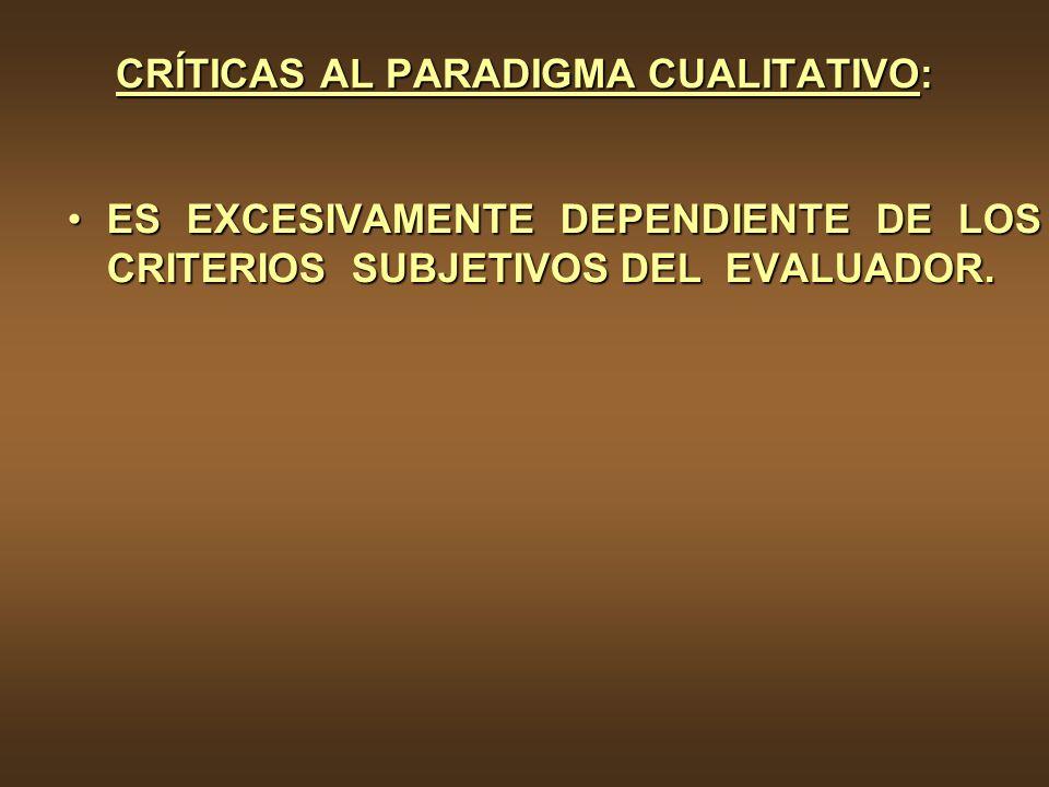 CRÍTICAS AL PARADIGMA CUALITATIVO: ES EXCESIVAMENTE DEPENDIENTE DE LOS CRITERIOS SUBJETIVOS DEL EVALUADOR.ES EXCESIVAMENTE DEPENDIENTE DE LOS CRITERIO