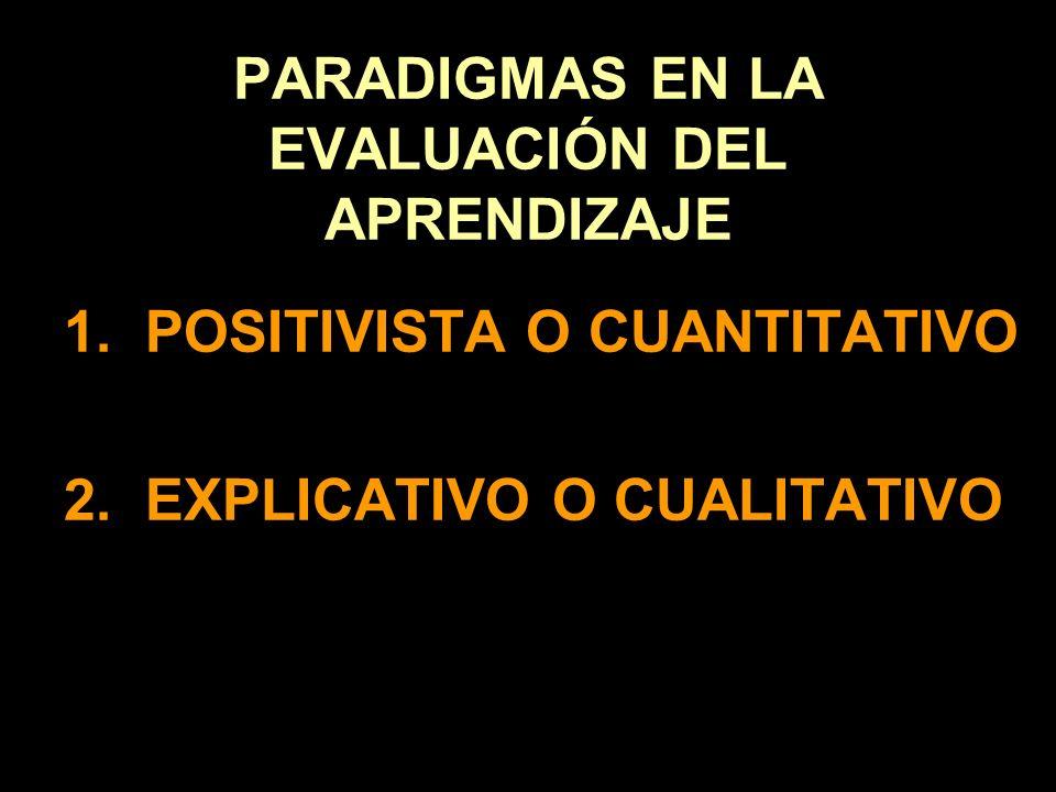 PARADIGMAS EN LA EVALUACIÓN DEL APRENDIZAJE 1. POSITIVISTA O CUANTITATIVO 2. EXPLICATIVO O CUALITATIVO