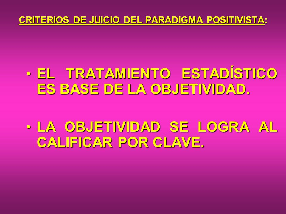CRITERIOS DE JUICIO DEL PARADIGMA POSITIVISTA: EL TRATAMIENTO ESTADÍSTICO ES BASE DE LA OBJETIVIDAD.EL TRATAMIENTO ESTADÍSTICO ES BASE DE LA OBJETIVID