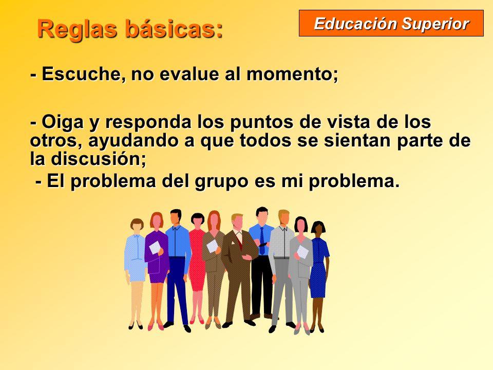 Reglas básicas: Reglas básicas: - Escuche, no evalue al momento; Educación Superior - Oiga y responda los puntos de vista de los otros, ayudando a que todos se sientan parte de la discusión; - El problema del grupo es mi problema.
