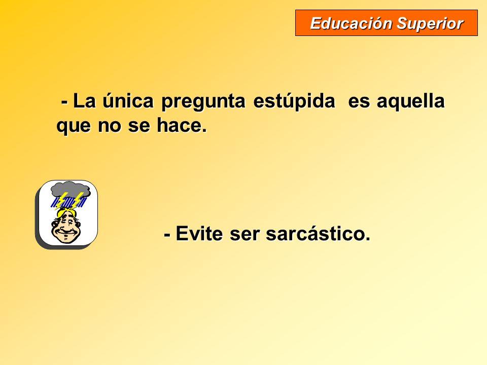 - La única pregunta estúpida es aquella que no se hace. Educación Superior - Evite ser sarcástico.