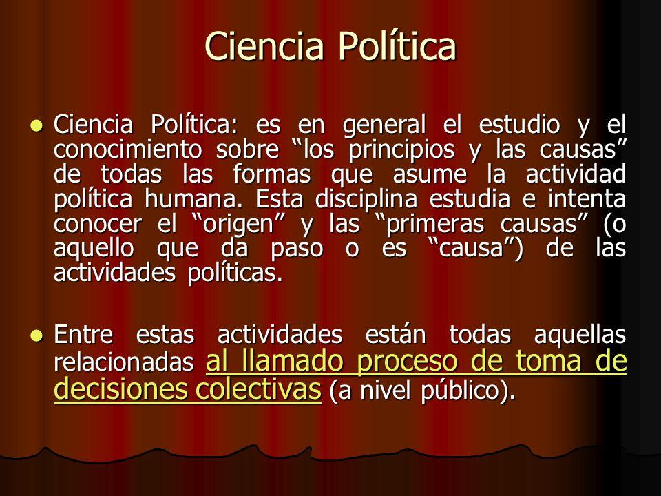 Ciencia Política (continuación) La ciencia política estudia este proceso de toma de decisiones y la manera en que los seres humanos se organizan en torno a este proceso con el propósito desarrollar, mantener y perpetuar su vida en común.