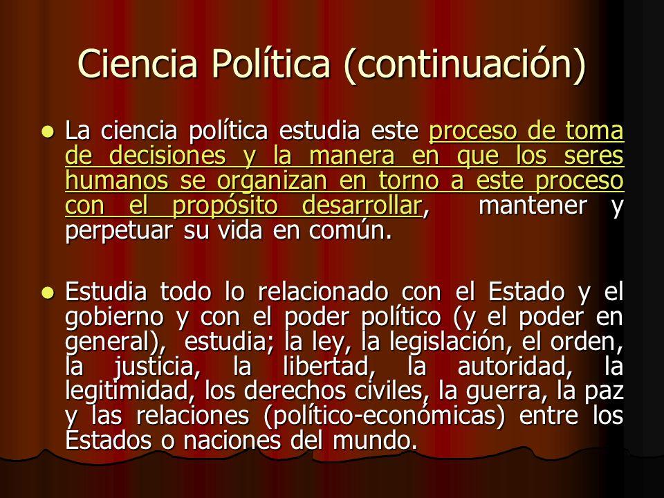 Ciencia Política (continuación) La ciencia política estudia este proceso de toma de decisiones y la manera en que los seres humanos se organizan en to