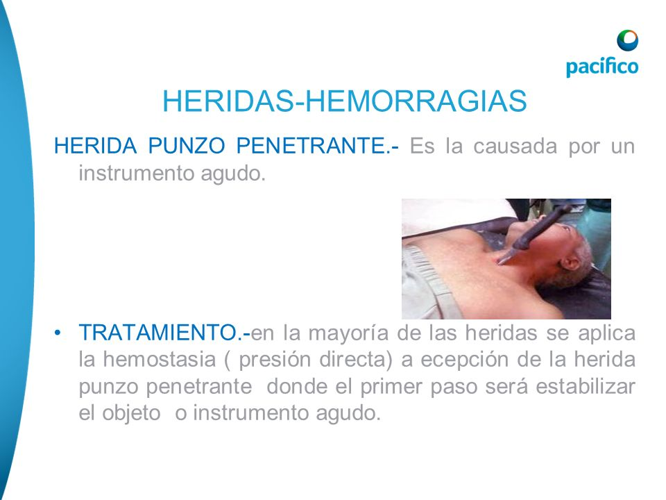 HERIDA PUNZO PENETRANTE.- Es la causada por un instrumento agudo. TRATAMIENTO.-en la mayoría de las heridas se aplica la hemostasia ( presión directa)