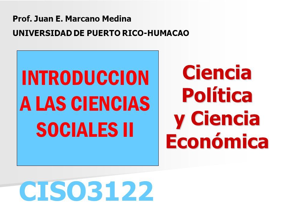 Ciencia Política y Ciencia Económica Ciencia Política y Ciencia Económica CISO3122 Prof. Juan E. Marcano Medina UNIVERSIDAD DE PUERTO RICO-HUMACAO INT