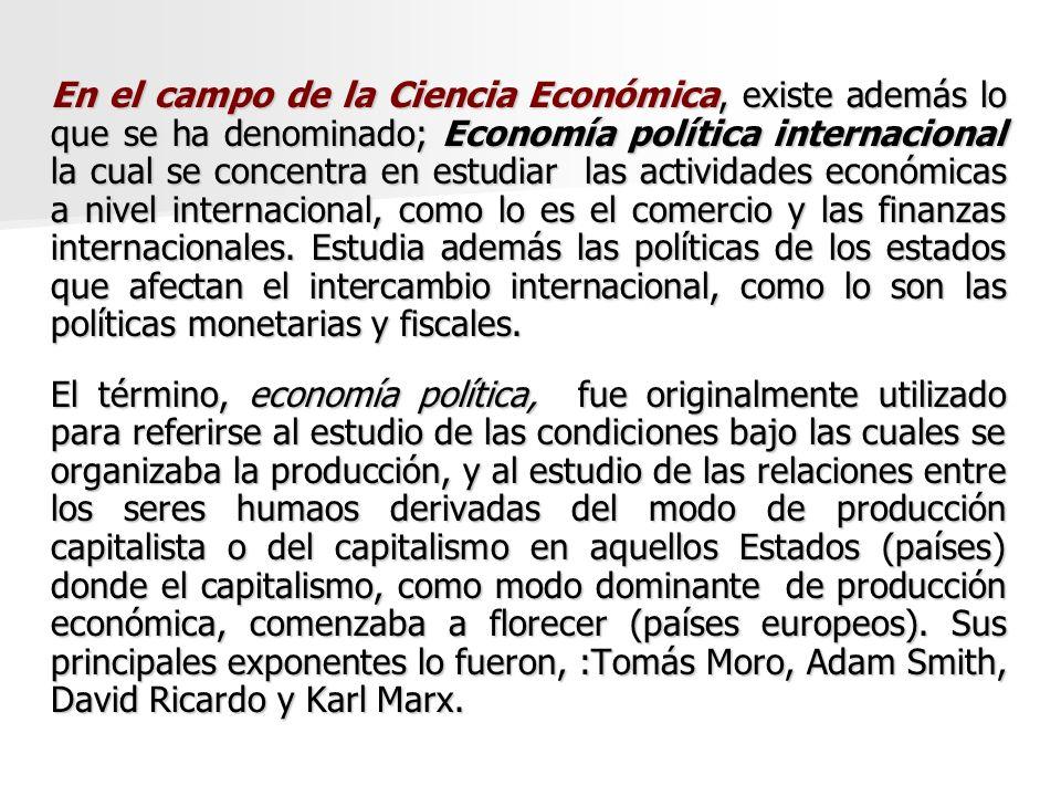 En el campo de la Ciencia Económica, existe además lo que se ha denominado; Economía política internacional la cual se concentra en estudiar las activ