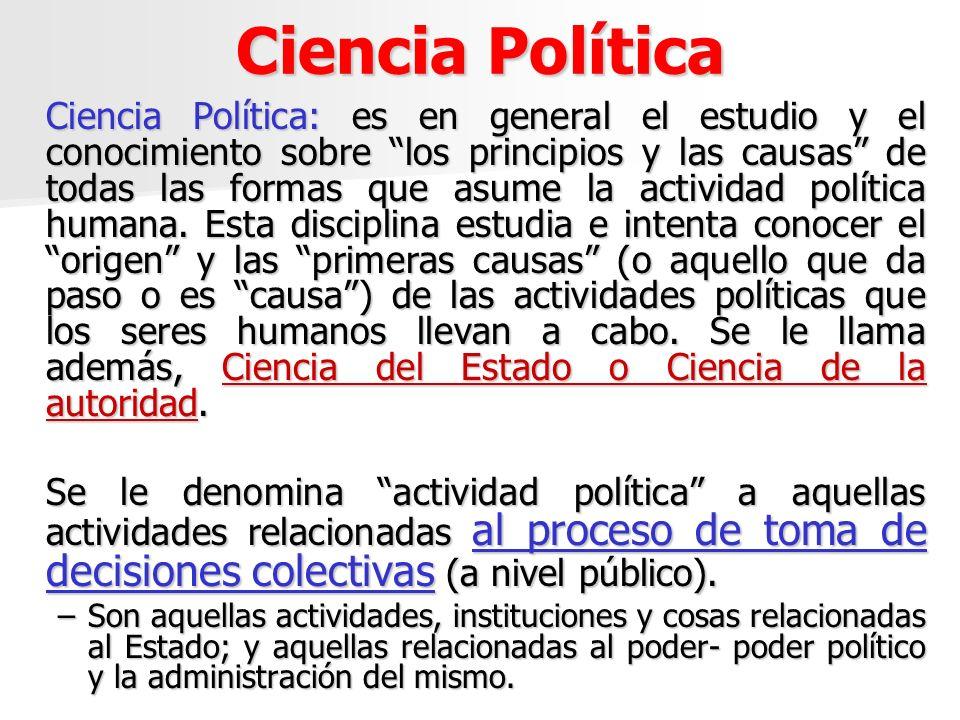 Ciencia Política Ciencia Política: es en general el estudio y el conocimiento sobre los principios y las causas de todas las formas que asume la activ