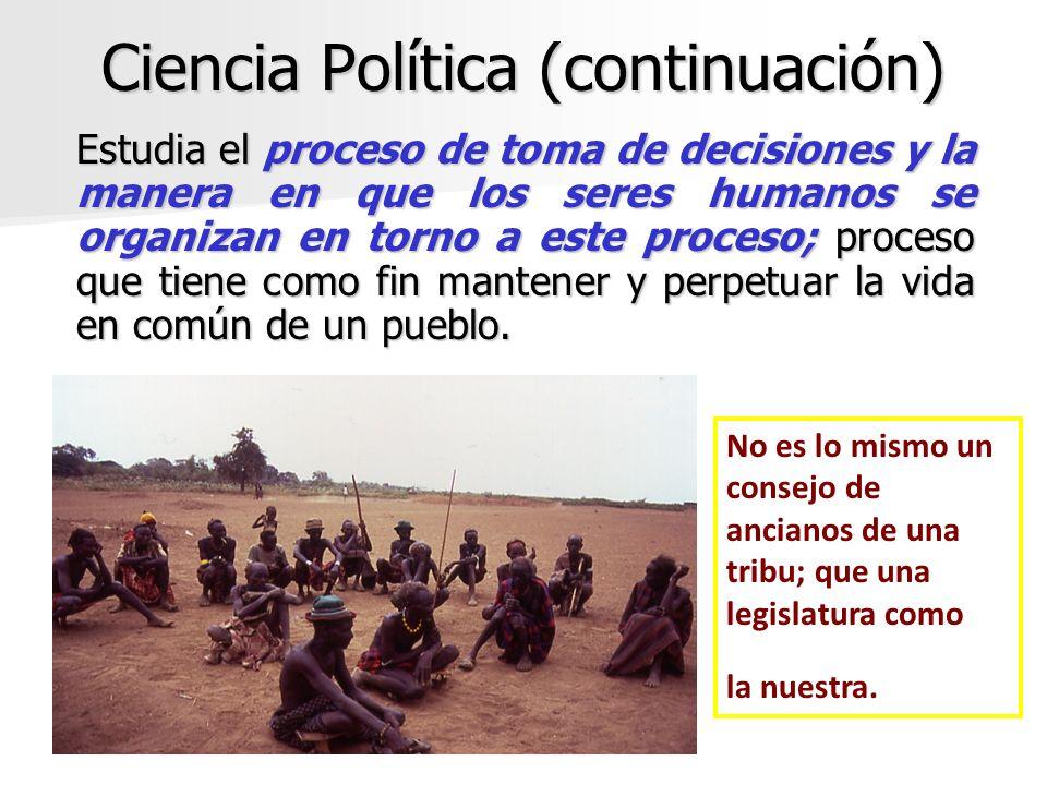 Ciencia Política (continuación) Estudia el proceso de toma de decisiones y la manera en que los seres humanos se organizan en torno a este proceso; pr