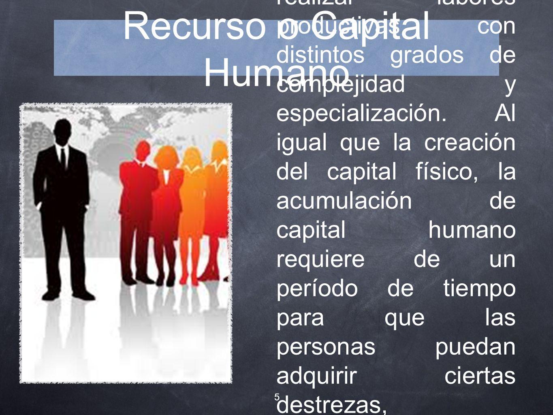 Recurso o Capital Humano Conjunto de conocimientos, entrenamiento y habilidades poseídos por las personas, que las capacita para realizar labores prod
