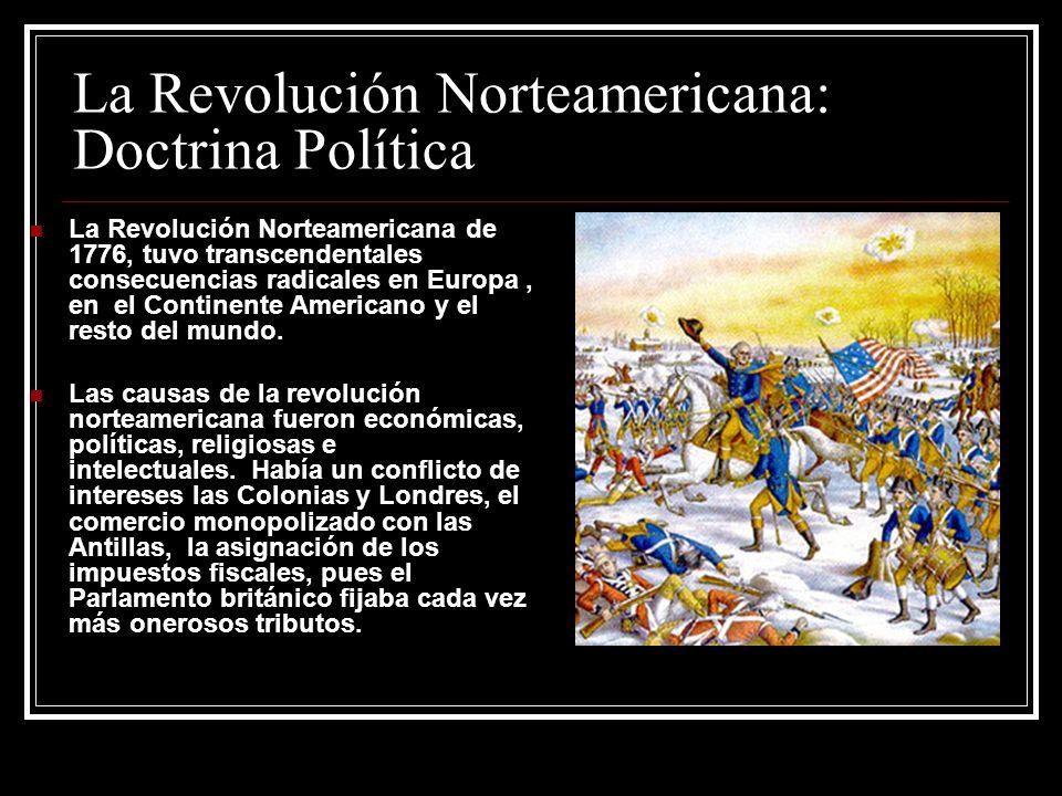 La Revolución Norteamericana: Doctrina Política La Revolución Norteamericana de 1776, tuvo transcendentales consecuencias radicales en Europa, en el C