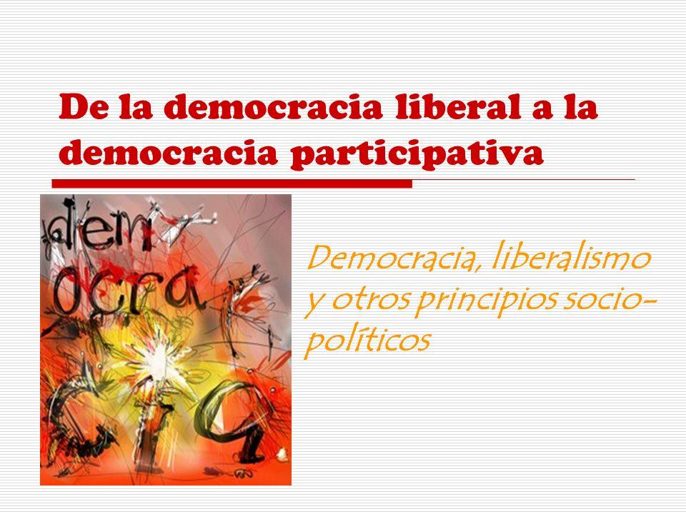 De la democracia liberal a la democracia participativa Democracia, liberalismo y otros principios socio- políticos