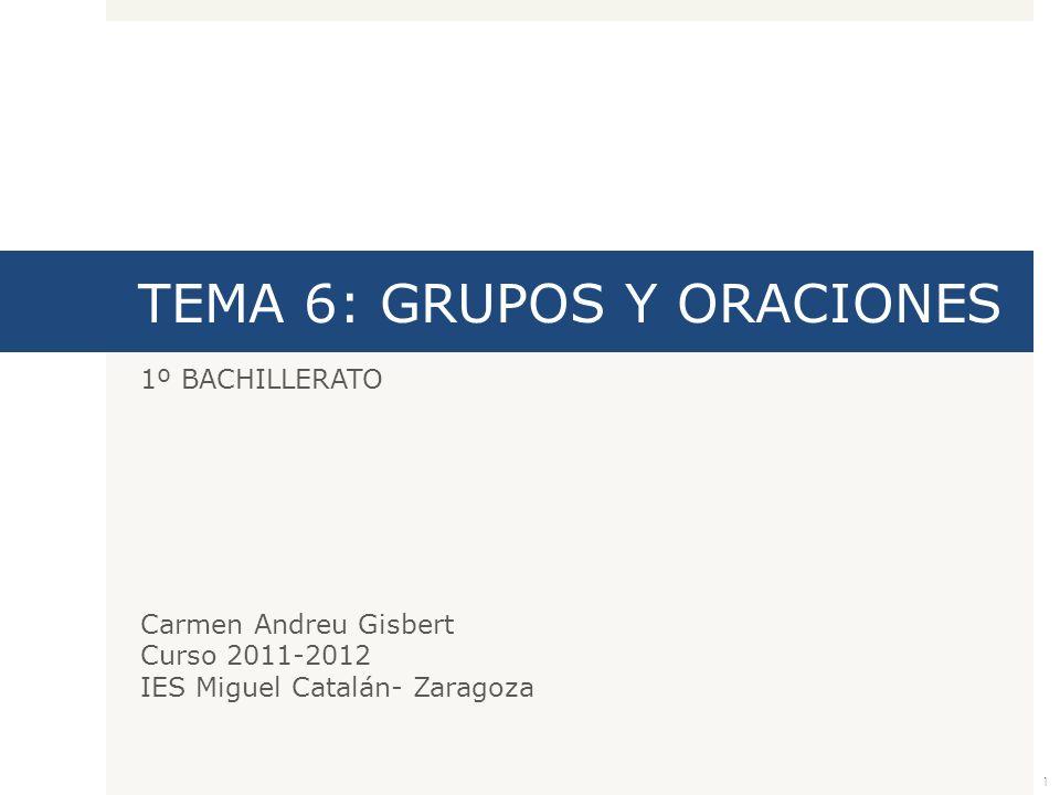 TEMA 6: GRUPOS Y ORACIONES 1º BACHILLERATO Carmen Andreu Gisbert Curso 2011-2012 IES Miguel Catalán- Zaragoza 1