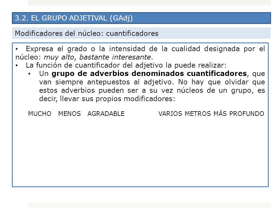 3.2. EL GRUPO ADJETIVAL (GAdj) Modificadores del núcleo: cuantificadores Expresa el grado o la intensidad de la cualidad designada por el núcleo: muy