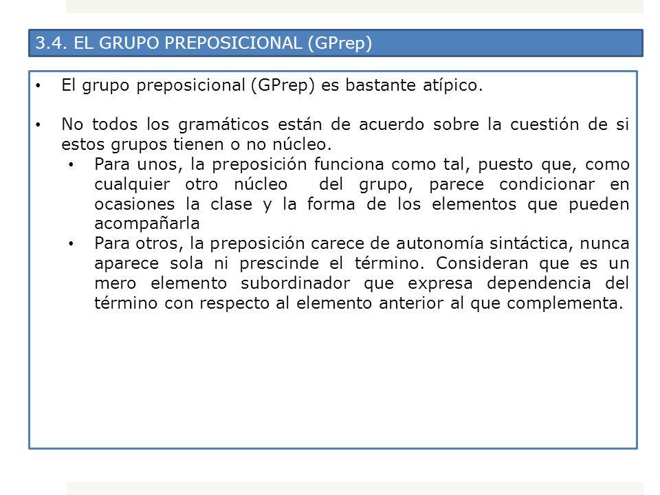 3.4. EL GRUPO PREPOSICIONAL (GPrep) El grupo preposicional (GPrep) es bastante atípico. No todos los gramáticos están de acuerdo sobre la cuestión de