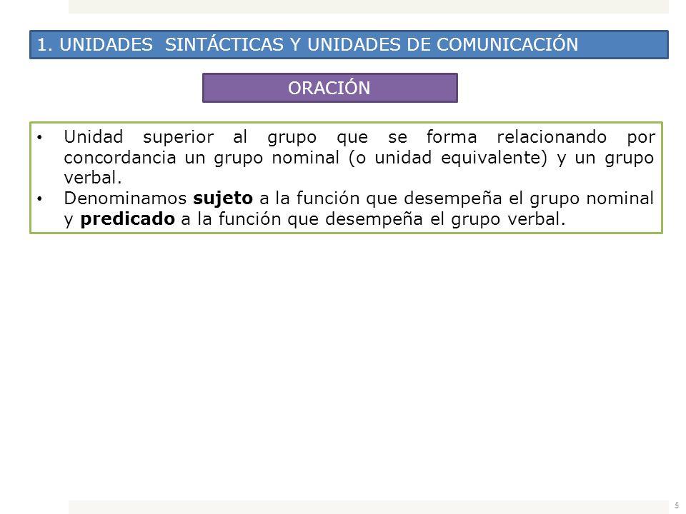 5 1. UNIDADES SINTÁCTICAS Y UNIDADES DE COMUNICACIÓN ORACIÓN Unidad superior al grupo que se forma relacionando por concordancia un grupo nominal (o u