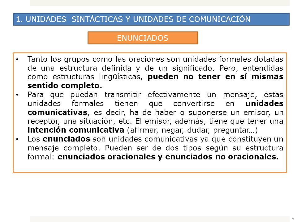 6 1. UNIDADES SINTÁCTICAS Y UNIDADES DE COMUNICACIÓN ENUNCIADOS Tanto los grupos como las oraciones son unidades formales dotadas de una estructura de