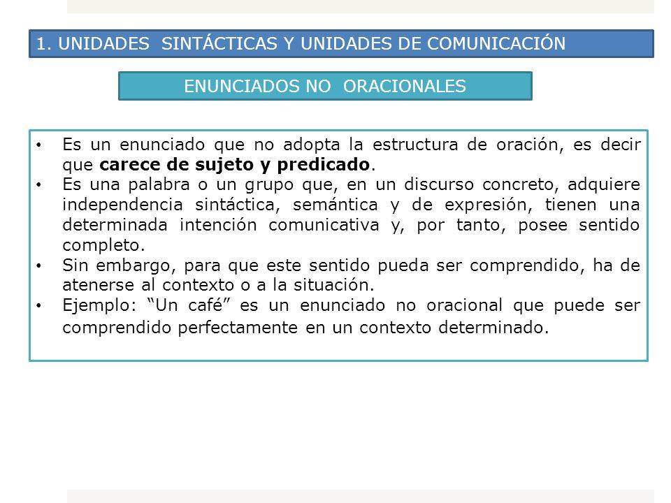 1. UNIDADES SINTÁCTICAS Y UNIDADES DE COMUNICACIÓN ENUNCIADOS NO ORACIONALES Es un enunciado que no adopta la estructura de oración, es decir que care