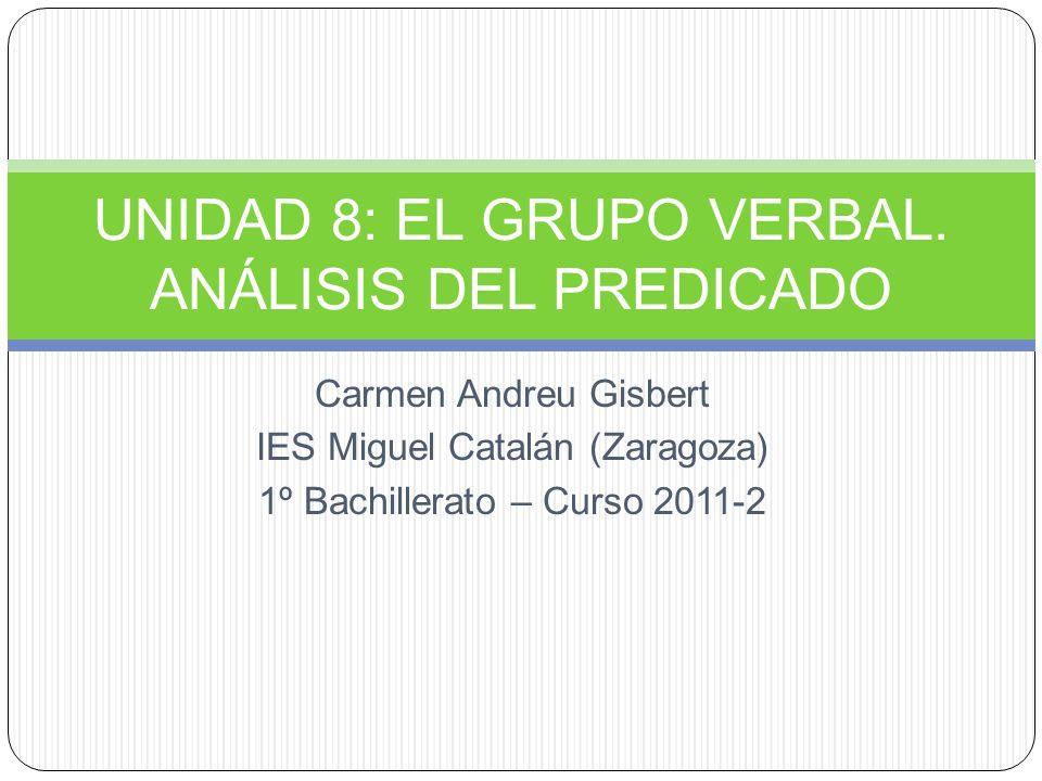 Carmen Andreu Gisbert IES Miguel Catalán (Zaragoza) 1º Bachillerato – Curso 2011-2 UNIDAD 8: EL GRUPO VERBAL. ANÁLISIS DEL PREDICADO
