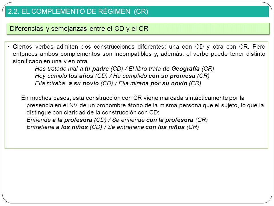 2.2. EL COMPLEMENTO DE RÉGIMEN (CR) Ciertos verbos admiten dos construcciones diferentes: una con CD y otra con CR. Pero entonces ambos complementos s