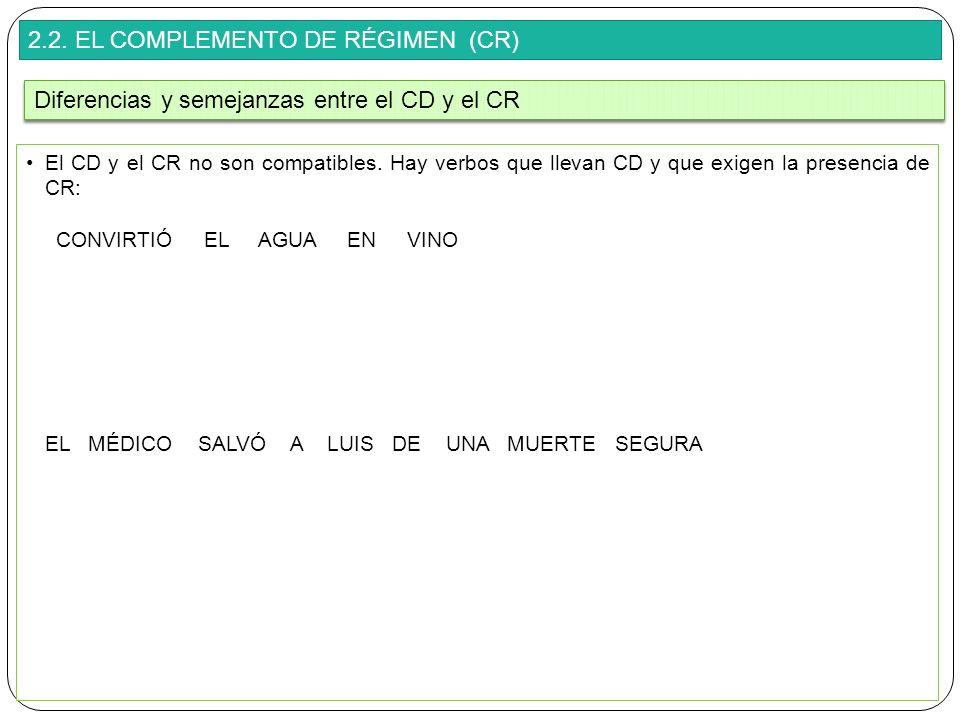 2.2. EL COMPLEMENTO DE RÉGIMEN (CR) El CD y el CR no son compatibles. Hay verbos que llevan CD y que exigen la presencia de CR: CONVIRTIÓ EL AGUA EN V