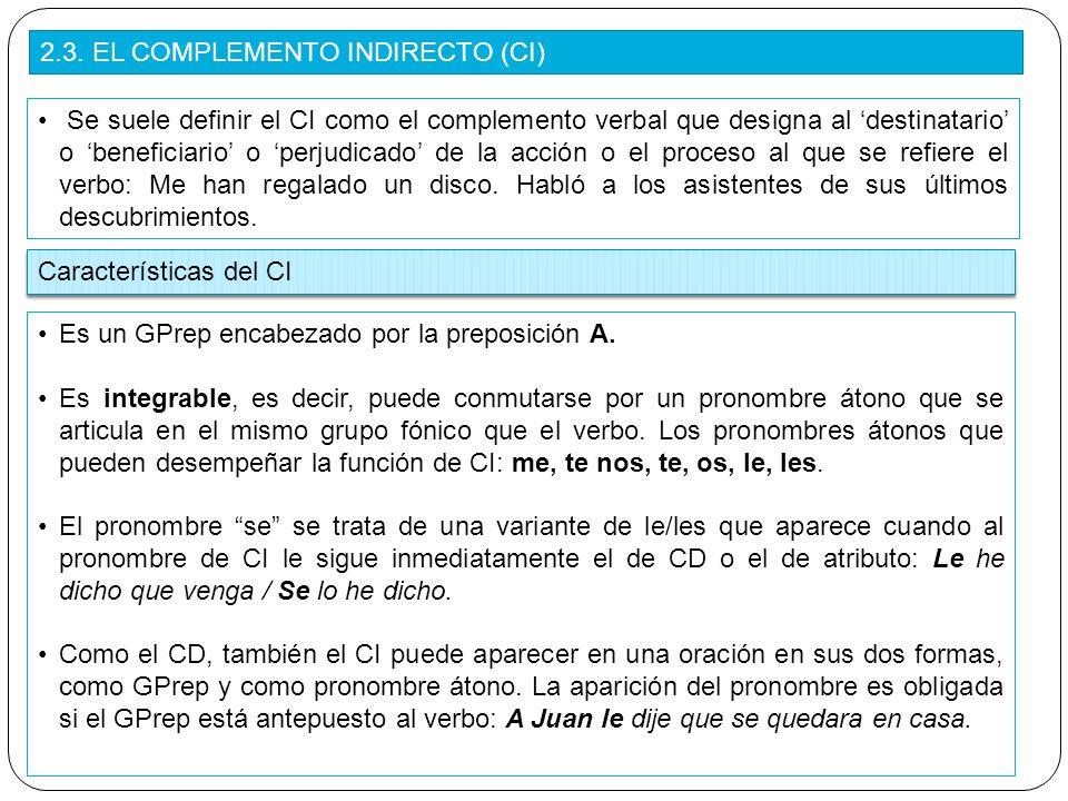 2.3. EL COMPLEMENTO INDIRECTO (CI) Se suele definir el CI como el complemento verbal que designa al destinatario o beneficiario o perjudicado de la ac