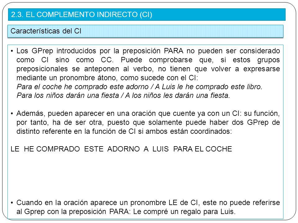 2.3. EL COMPLEMENTO INDIRECTO (CI) Características del CI Los GPrep introducidos por la preposición PARA no pueden ser considerado como CI sino como C