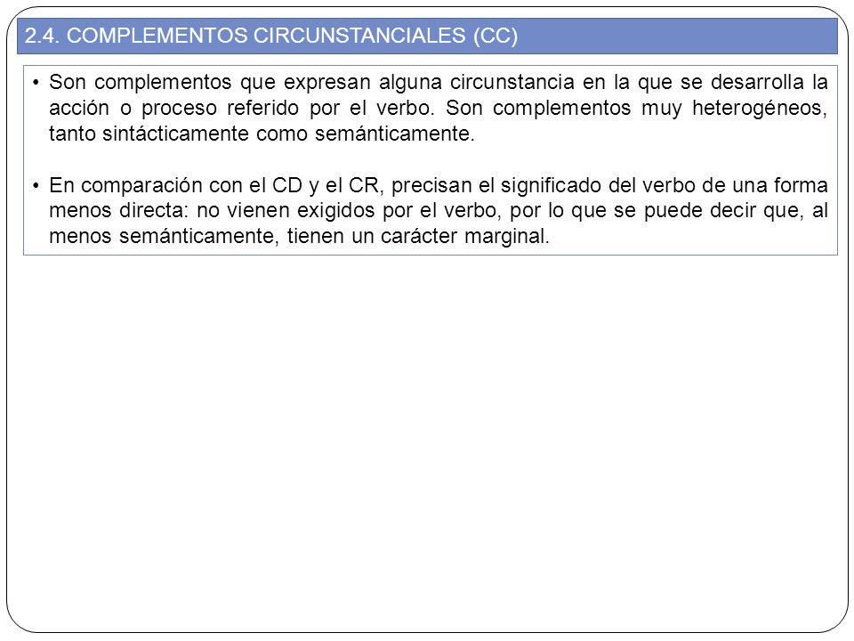 2.4. COMPLEMENTOS CIRCUNSTANCIALES (CC) Son complementos que expresan alguna circunstancia en la que se desarrolla la acción o proceso referido por el