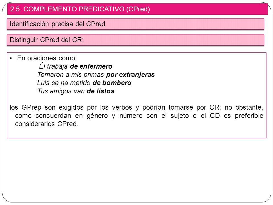 2.5. COMPLEMENTO PREDICATIVO (CPred) Identificación precisa del CPred En oraciones como: Él trabaja de enfermero Tomaron a mis primas por extranjeras